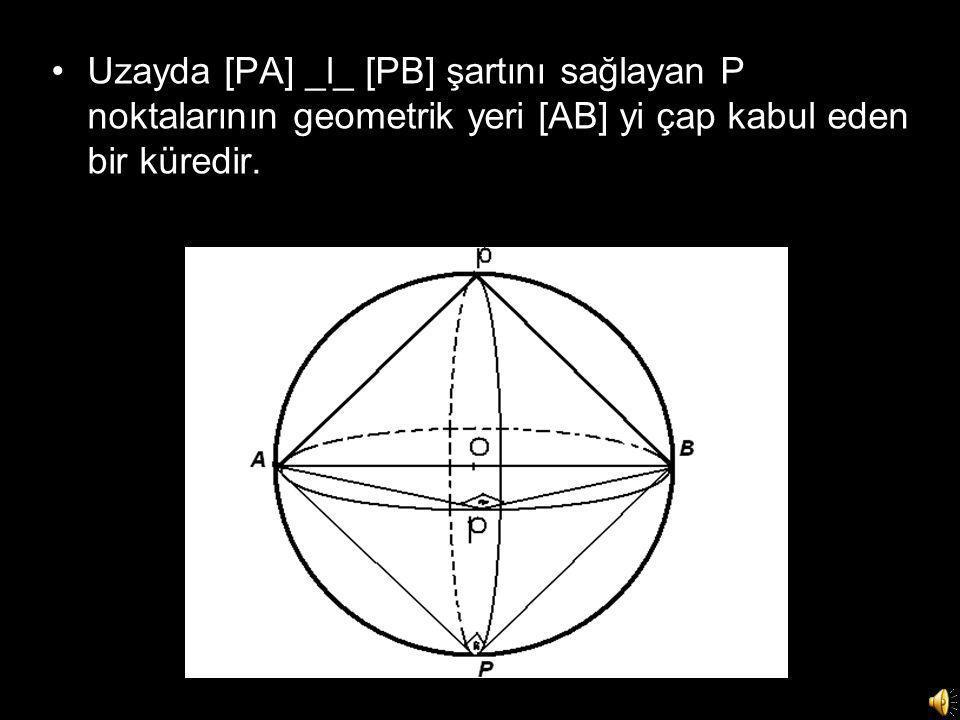 Uzayda [PA] _l_ [PB] şartını sağlayan P noktalarının geometrik yeri [AB] yi çap kabul eden bir küredir.